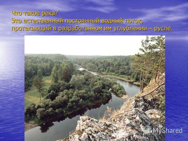 Что такое река? Это естественный постоянный водный поток, протекающий в разработанном им углублении – русле.