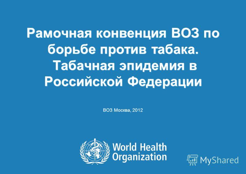 Рамочная конвенция ВОЗ по борьбе против табака. Табачная эпидемия в Российской Федерации ВОЗ Москва, 2012