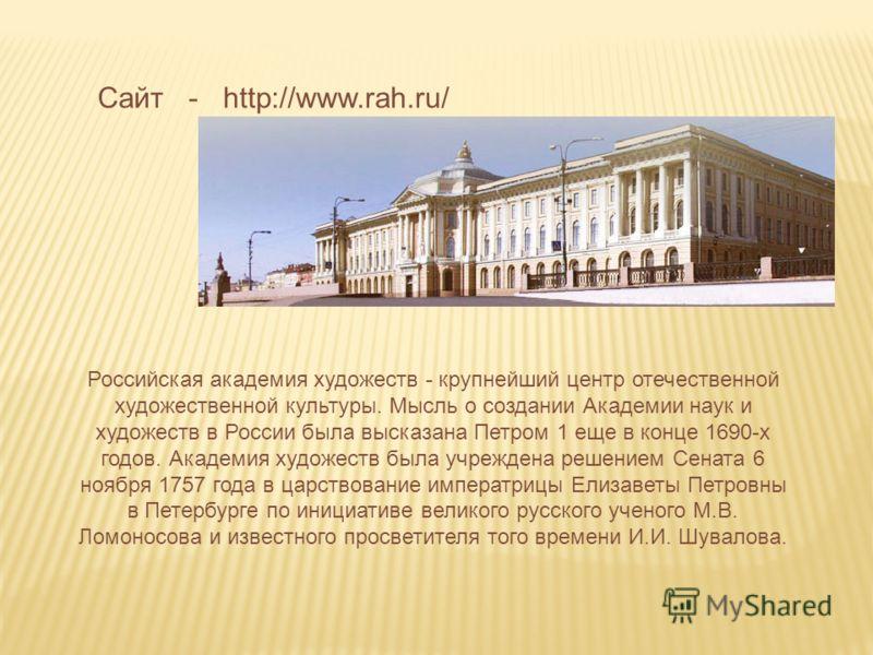 Сайт - http://www.rah.ru/ Российская академия художеств - крупнейший центр отечественной художественной культуры. Мысль о создании Академии наук и художеств в России была высказана Петром 1 еще в конце 1690-х годов. Академия художеств была учреждена