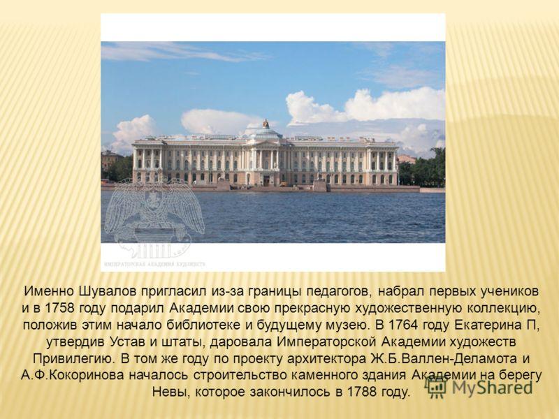 Именно Шувалов пригласил из-за границы педагогов, набрал первых учеников и в 1758 году подарил Академии свою прекрасную художественную коллекцию, положив этим начало библиотеке и будущему музею. В 1764 году Екатерина П, утвердив Устав и штаты, дарова