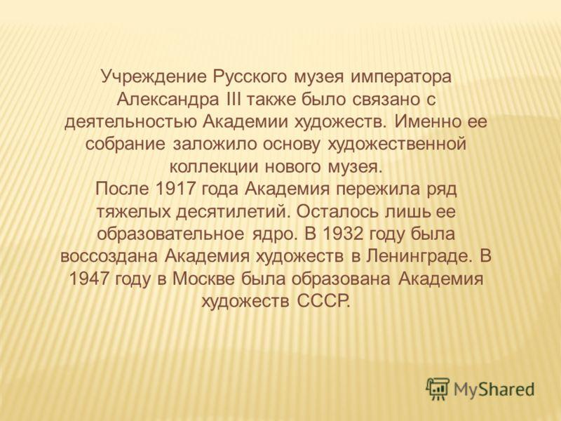 Учреждение Русского музея императора Александра III также было связано с деятельностью Академии художеств. Именно ее собрание заложило основу художественной коллекции нового музея. После 1917 года Академия пережила ряд тяжелых десятилетий. Осталось л