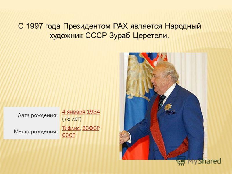 С 1997 года Президентом РАХ является Народный художник СССР Зураб Церетели. Дата рождения: 4 января4 января 1934 (78 лет)1934 Место рождения: ТифлисТифлис, ЗСФСР, СССРЗСФСР СССР