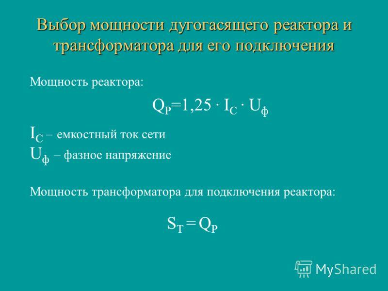 Выбор мощности дугогасящего реактора и трансформатора для его подключения Q Р =1,25 · I С · U ф I С – емкостный ток сети U ф – фазное напряжение Мощность реактора: Мощность трансформатора для подключения реактора: S Т = Q Р
