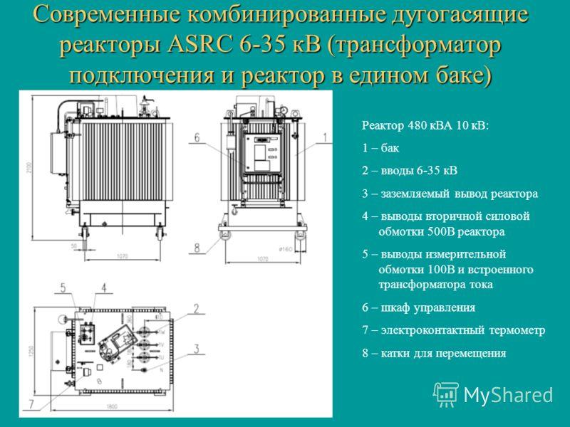 Современные комбинированные дугогасящие реакторы ASRC 6-35 кВ (трансформатор подключения и реактор в едином баке) Реактор 480 кВА 10 кВ: 1 – бак 2 – вводы 6-35 кВ 3 – заземляемый вывод реактора 4 – выводы вторичной силовой обмотки 500В реактора 5 – в