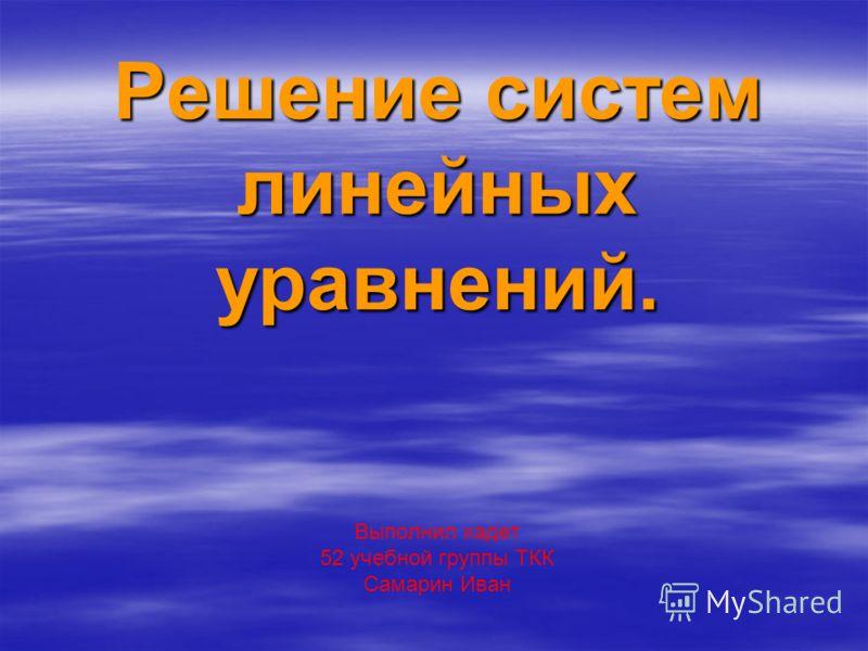 Решение систем линейных уравнений. Выполнил кадет 52 учебной группы ТКК Самарин Иван