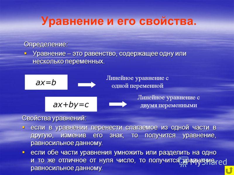 Определение: Уравнение – это равенство, содержащее одну или несколько переменных. Линейное уравнение с одной переменной Линейное уравнение с двумя переменными Свойства уравнений: если в уравнении перенести слагаемое из одной части в другую, изменив е