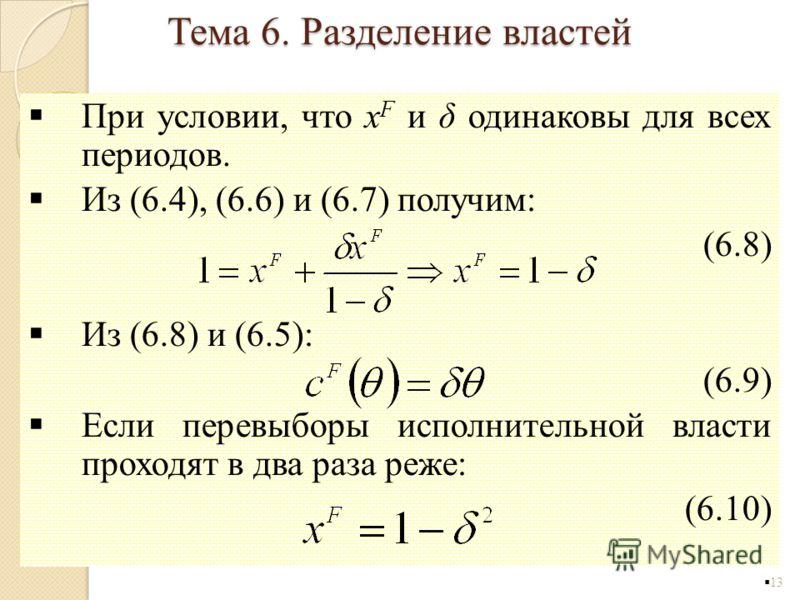 При условии, что x F и δ одинаковы для всех периодов. Из (6.4), (6.6) и (6.7) получим: (6.8) Из (6.8) и (6.5): (6.9) Если перевыборы исполнительной власти проходят в два раза реже: (6.10) 13 Тема 6. Разделение властей