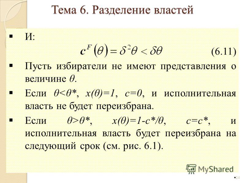 И: (6.11) Пусть избиратели не имеют представления о величине θ. Если θθ*, x(θ)=1-c*/θ, c=c*, и исполнительная власть будет переизбрана на следующий срок (см. рис. 6.1). 14 Тема 6. Разделение властей
