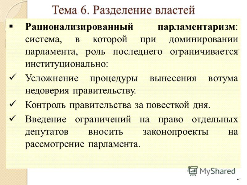 Рационализированный парламентаризм: система, в которой при доминировании парламента, роль последнего ограничивается институционально: Усложнение процедуры вынесения вотума недоверия правительству. Контроль правительства за повесткой дня. Введение огр