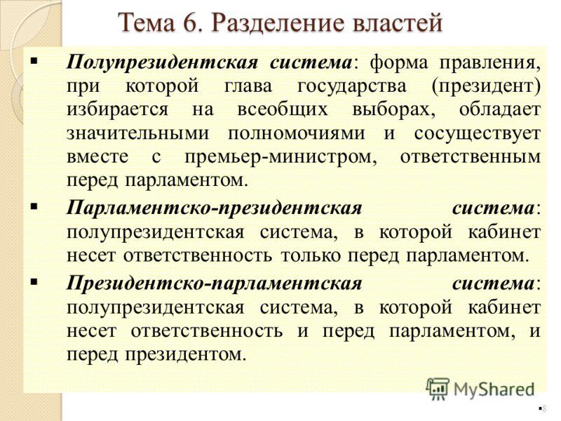 Полупрезидентская система: форма правления, при которой глава государства (президент) избирается на всеобщих выборах, обладает значительными полномочиями и сосуществует вместе с премьер-министром, ответственным перед парламентом. Парламентско-президе