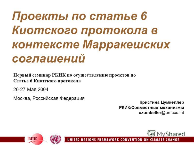 Проекты по статье 6 Киотского протокола в контексте Марракешских соглашений Кристина Цумкеллер РКИК/Совместные механизмы czumkeller@unfccc.int Первый семинар РКИК по осуществлению проектов по Статье 6 Киотского протокола 26-27 Мая 2004 Москва, Россий