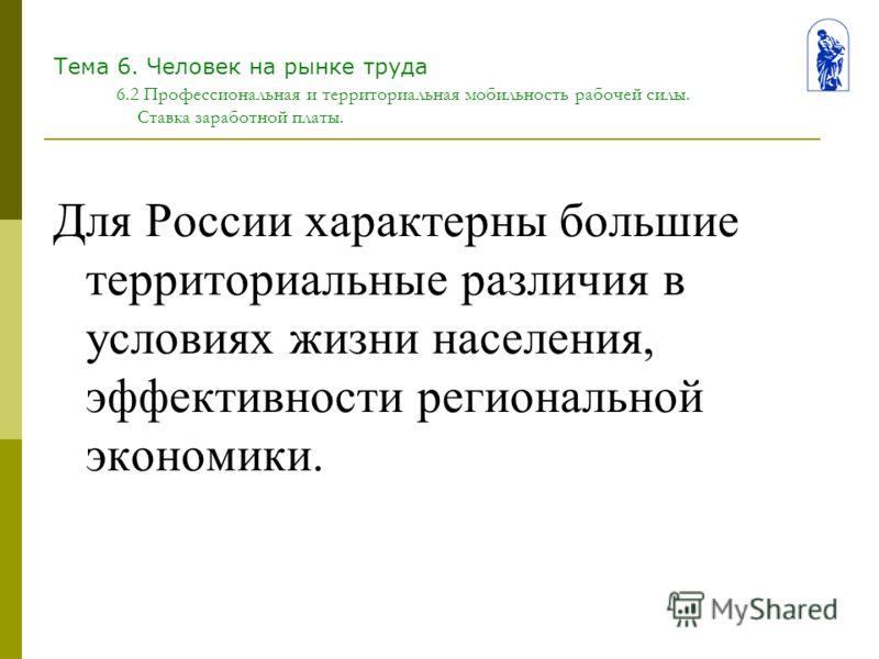 Тема 6. Человек на рынке труда 6.2 Профессиональная и территориальная мобильность рабочей силы. Ставка заработной платы. Для России характерны большие территориальные различия в условиях жизни населения, эффективности региональной экономики.