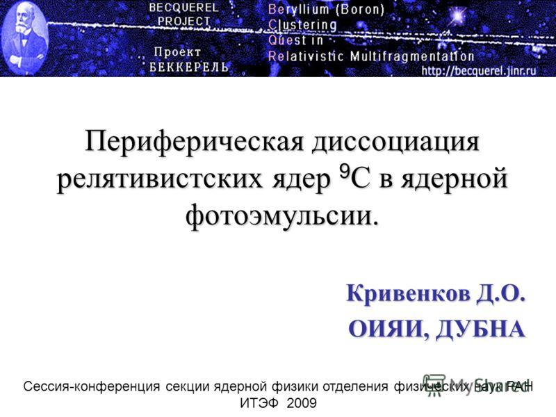 Периферическая диссоциация релятивистских ядер 9 С в ядерной фотоэмульсии. Кривенков Д.О. ОИЯИ, ДУБНА Сессия-конференция секции ядерной физики отделения физических наук РАН ИТЭФ 2009
