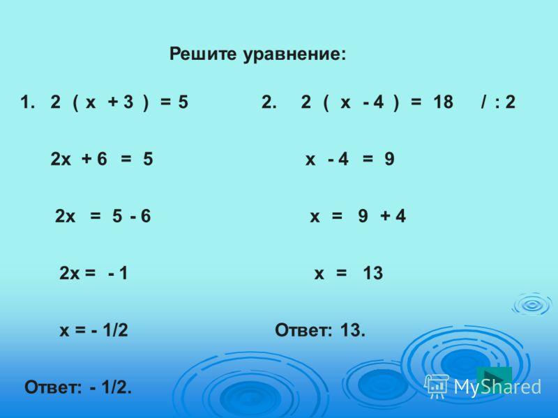 Решите уравнение: 1.2(х+ 3)=5 2х+ 6= 2х=5- 6 2х =- 1 х = - 1/2 Ответ: - 1/2. 2.2(х- 4)=18/: 2 х- 4=9 х=9+ 4 х=13 Ответ: 13. 5