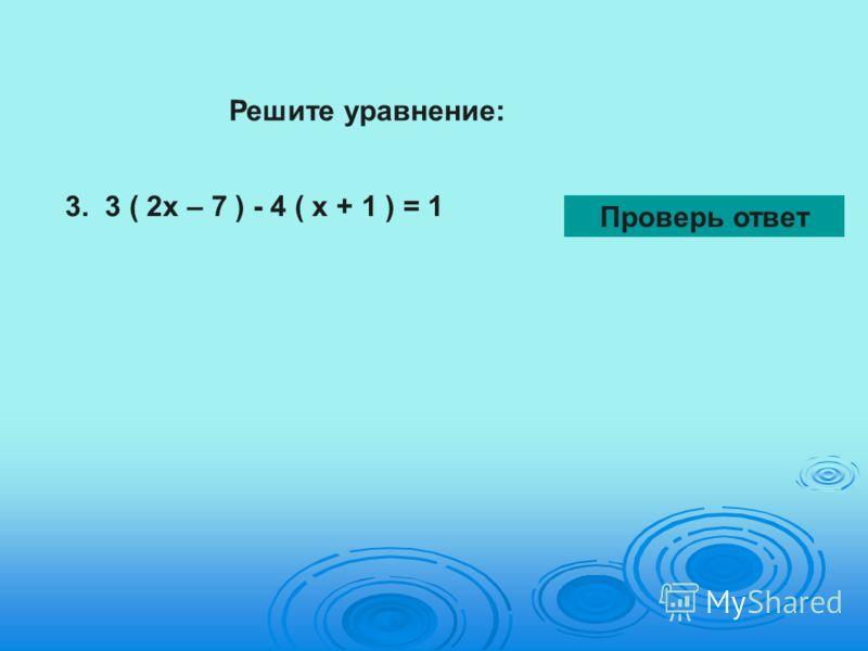 Решите уравнение: 3. 3 ( 2х – 7 ) - 4 ( х + 1 ) = 1 Проверь ответ