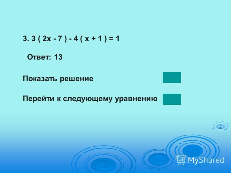3.3 ( 2х - 7 ) - 4 ( х + 1 ) = 1 Ответ: 13 Показать решение Перейти к следующему уравнению