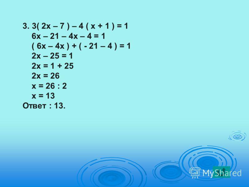 3.3( 2х – 7 ) – 4 ( х + 1 ) = 1 6х – 21 – 4х – 4 = 1 ( 6х – 4х ) + ( - 21 – 4 ) = 1 2х – 25 = 1 2х = 1 + 25 2х = 26 х = 26 : 2 х = 13 Ответ : 13.