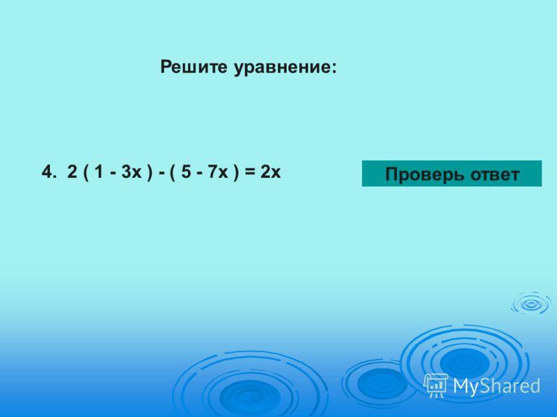 4. 2 ( 1 - 3х ) - ( 5 - 7х ) = 2х Проверь ответ Решите уравнение: