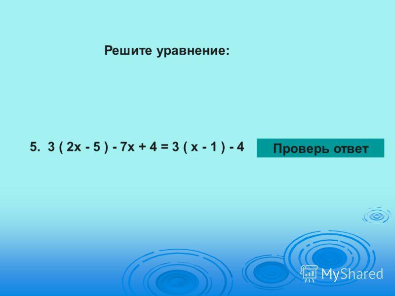 Решите уравнение: 5. 3 ( 2х - 5 ) - 7х + 4 = 3 ( х - 1 ) - 4 Проверь ответ
