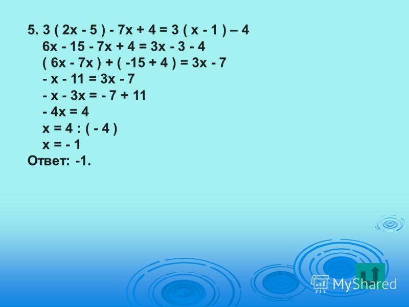 5.3 ( 2х - 5 ) - 7х + 4 = 3 ( х - 1 ) – 4 6х - 15 - 7х + 4 = 3х - 3 - 4 ( 6х - 7х ) + ( -15 + 4 ) = 3х - 7 - х - 11 = 3х - 7 - х - 3х = - 7 + 11 - 4х = 4 х = 4 : ( - 4 ) х = - 1 Ответ: -1.