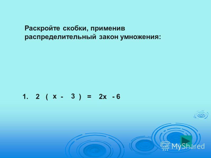 Раскройте скобки, применив распределительный закон умножения: 1.2( х - 3 )=2х- 6