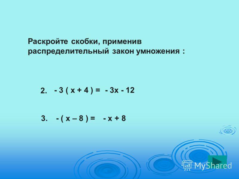 - 3 ( х + 4 ) =- 3х - 12 2. 3.- ( х – 8 ) =- х + 8 Раскройте скобки, применив распределительный закон умножения :