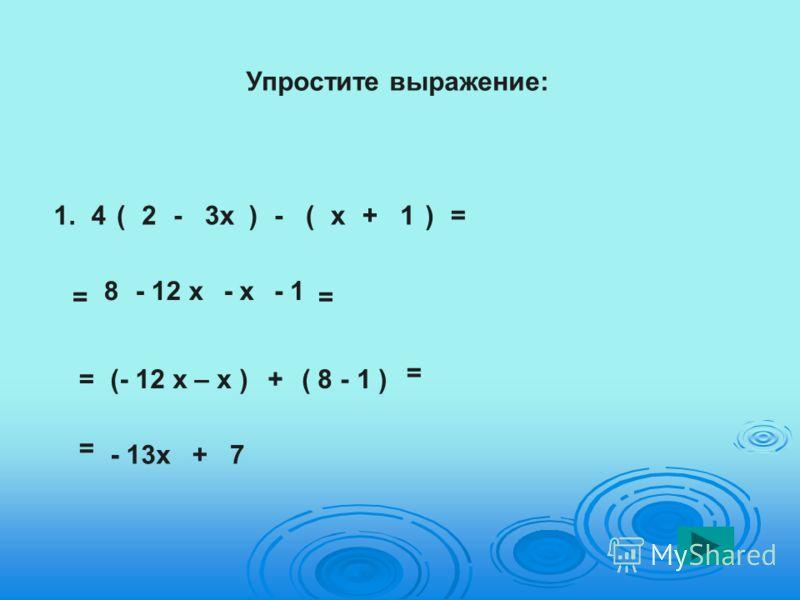 Упростите выражение: 1.4(2-3х)- = (х+1)= 8- 12 х- х- 1 = =(- 12 х – х )+( 8 - 1 ) = - 13х+7 =