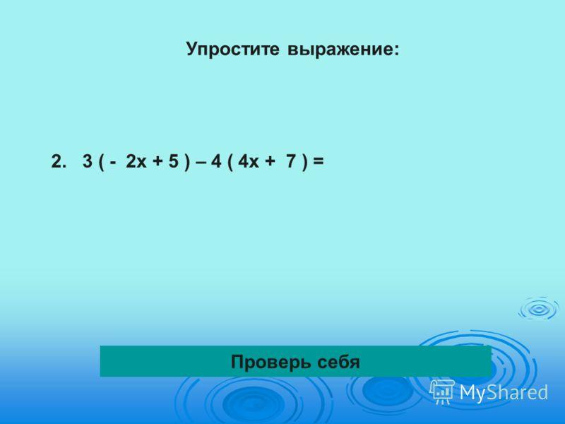 Упростите выражение: 2.3 ( - 2х + 5 ) – 4 ( 4х + 7 ) = Проверь себя