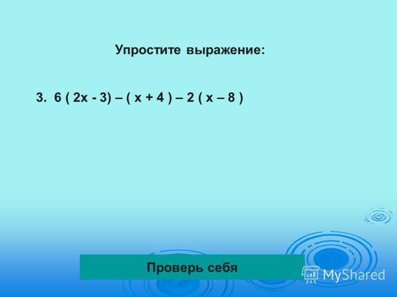 Упростите выражение: 3. 6 ( 2х - 3) – ( х + 4 ) – 2 ( х – 8 ) Проверь себя