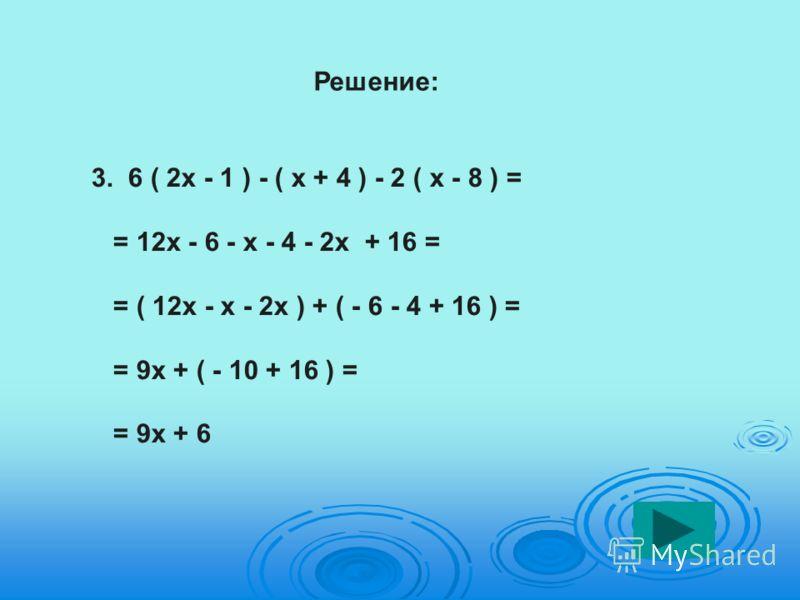Решение: 3. 6 ( 2х - 1 ) - ( х + 4 ) - 2 ( х - 8 ) = = 12х - 6 - х - 4 - 2х + 16 = = ( 12х - х - 2х ) + ( - 6 - 4 + 16 ) = = 9х + ( - 10 + 16 ) = = 9х + 6