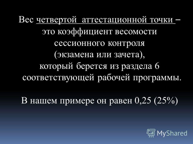 Вес четвертой аттестационной точки – это коэффициент весомости сессионного контроля (экзамена или зачета), который берется из раздела 6 соответствующей рабочей программы. В нашем примере он равен 0,25 (25%)