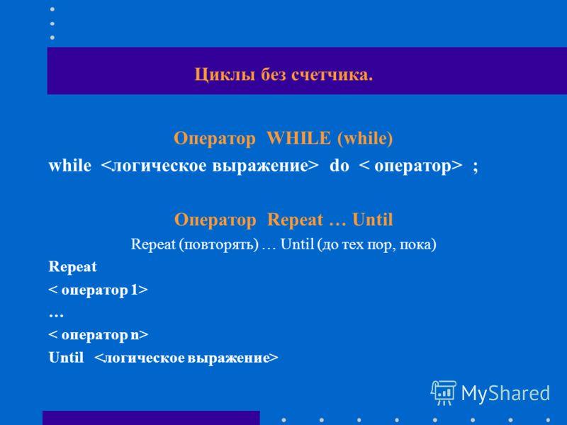 Циклы без счетчика. Оператор WHILE (while) while do ; Оператор Repeat … Until Repeat (повторять) … Until (до тех пор, пока) Repeat … Until