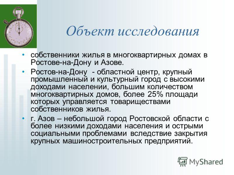 Объект исследования собственники жилья в многоквартирных домах в Ростове-на-Дону и Азове. Ростов-на-Дону - областной центр, крупный промышленный и культурный город с высокими доходами населении, большим количеством многоквартирных домов, более 25% пл