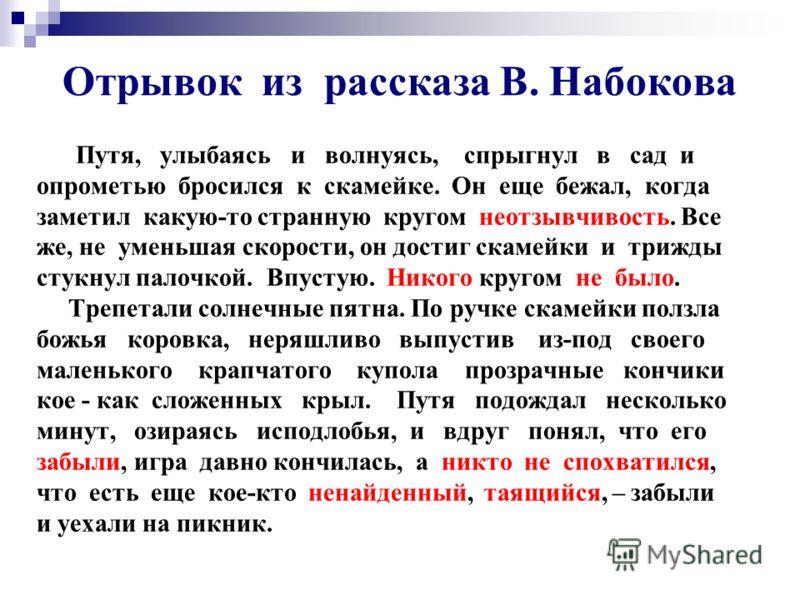 Отрывок из рассказа В. Набокова Путя, улыбаясь и волнуясь, спрыгнул в сад и опрометью бросился к скамейке. Он еще бежал, когда заметил какую-то странную кругом неотзывчивость. Все же, не уменьшая скорости, он достиг скамейки и трижды стукнул палочкой