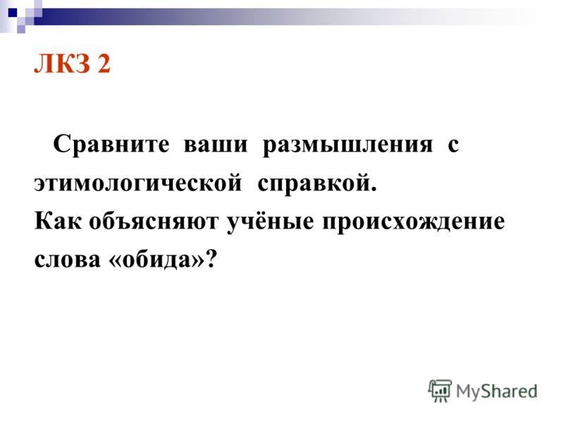 ЛКЗ 2 Сравните ваши размышления с этимологической справкой. Как объясняют учёные происхождение слова «обида»?