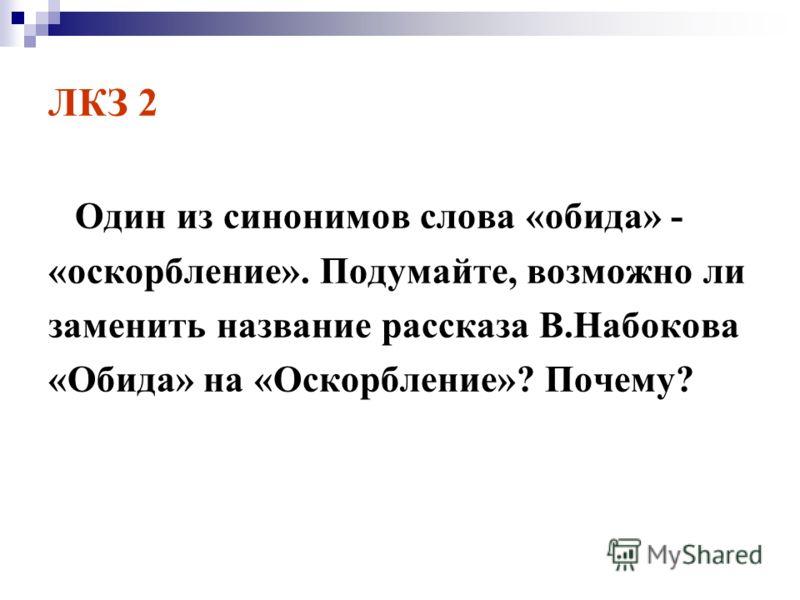 ЛКЗ 2 Один из синонимов слова «обида» - «оскорбление». Подумайте, возможно ли заменить название рассказа В.Набокова «Обида» на «Оскорбление»? Почему?