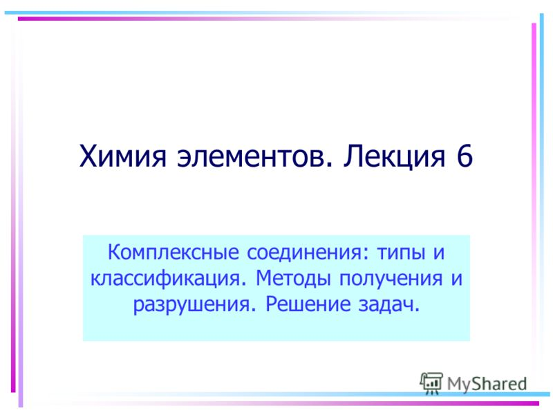 Химия элементов. Лекция 6 Комплексные соединения: типы и классификация. Методы получения и разрушения. Решение задач.