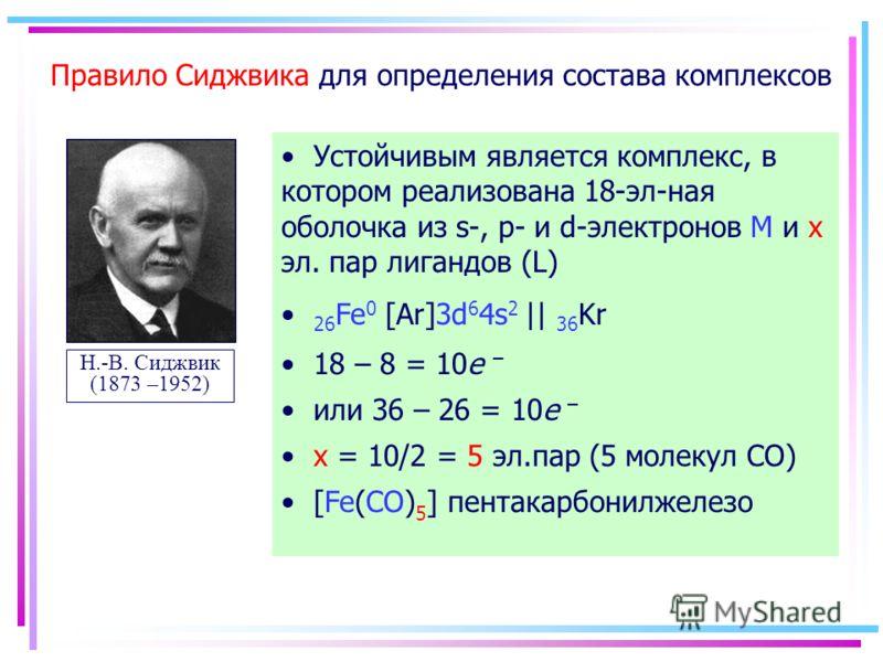 Правило Сиджвика для определения состава комплексов Н.-В. Сиджвик (1873 –1952) Устойчивым является комплекс, в котором реализована 18-эл-ная оболочка из s-, p- и d-электронов М и x эл. пар лигандов (L) 26 Fe 0 [Ar]3d 6 4s 2 || 36 Kr 18 – 8 = 10e – ил