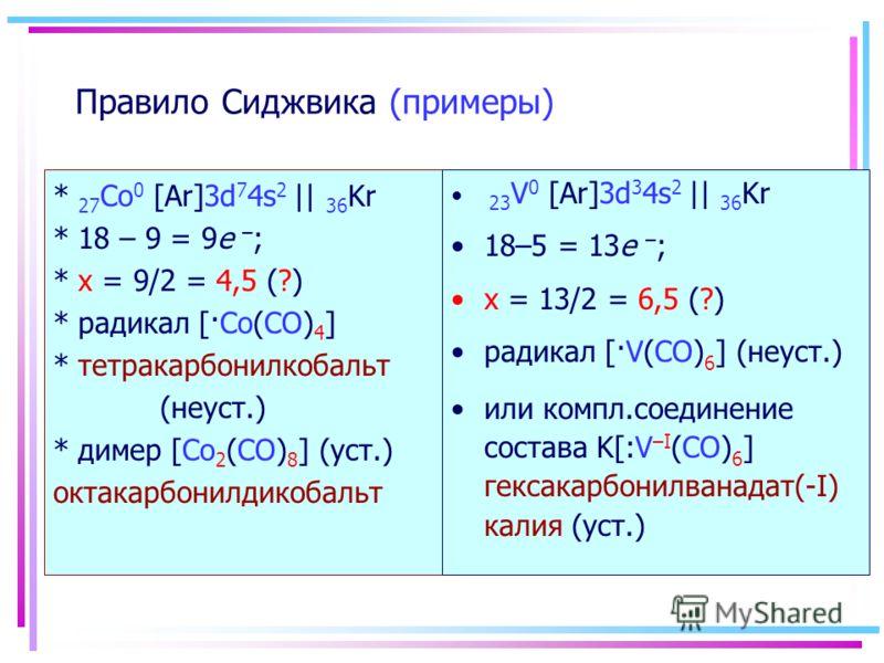 Правило Сиджвика (примеры) * 27 Co 0 [Ar]3d 7 4s 2 || 36 Kr * 18 – 9 = 9e – ; * х = 9/2 = 4,5 (?) * радикал [·Co(CO) 4 ] * тетракарбонилкобальт (неуст.) * димер [Co 2 (CO) 8 ] (уст.) октакарбонилдикобальт 23 V 0 [Ar]3d 3 4s 2 || 36 Kr 18–5 = 13e – ;