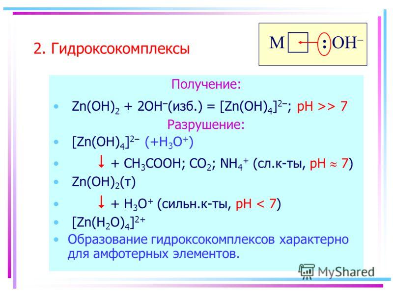 2. Гидроксокомплексы Получение: Zn(OH) 2 + 2OH – (изб.) = [Zn(OH) 4 ] 2– ; pH >> 7 Разрушение: [Zn(OH) 4 ] 2– (+H 3 O + ) + CH 3 COOH; CO 2 ; NH 4 + (сл.к-ты, pH 7) Zn(OH) 2 (т) + H 3 O + (сильн.к-ты, pH < 7) [Zn(H 2 O) 4 ] 2+ Образование гидроксоком