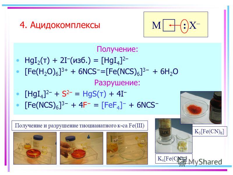 Получение: HgI 2 (т) + 2I – (изб.) = [HgI 4 ] 2– [Fe(H 2 O) 6 ] 3+ + 6NCS =[Fe(NCS) 6 ] 3 + 6H 2 O Разрушение: [HgI 4 ] 2– + S 2– = HgS(т) + 4I – [Fe(NCS) 6 ] 3 + 4F = [FeF 4 ] + 6NCS 4. Ацидокомплексы : Х–: Х– M Получение и разрушение тиоцианатного