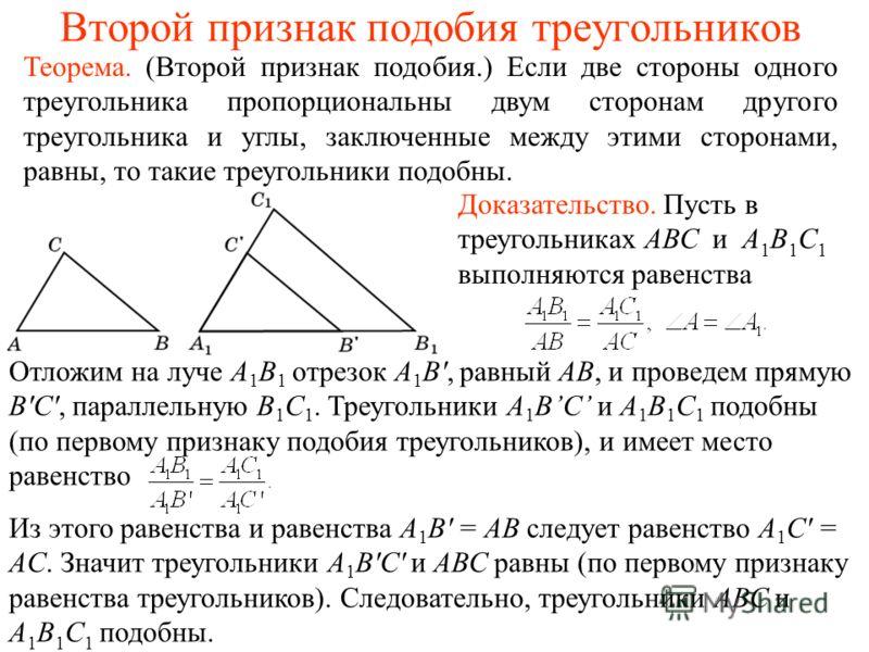 Второй признак подобия треугольников Теорема. (Второй признак подобия.) Если две стороны одного треугольника пропорциональны двум сторонам другого треугольника и углы, заключенные между этими сторонами, равны, то такие треугольники подобны. Доказател