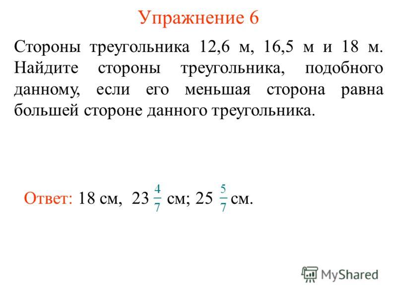 Упражнение 6 Стороны треугольника 12,6 м, 16,5 м и 18 м. Найдите стороны треугольника, подобного данному, если его меньшая сторона равна большей стороне данного треугольника. Ответ: 18 см, 23 см; 25 см.