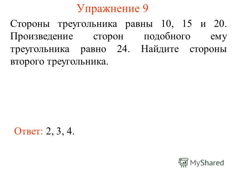 Упражнение 9 Стороны треугольника равны 10, 15 и 20. Произведение сторон подобного ему треугольника равно 24. Найдите стороны второго треугольника. Ответ: 2, 3, 4.