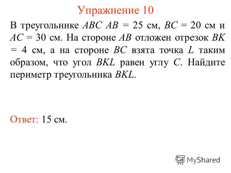 Упражнение 10 Ответ: 15 см. В треугольнике ABC AB = 25 см, BC = 20 см и AC = 30 см. На стороне AB отложен отрезок BK = 4 см, а на стороне BC взята точка L таким образом, что угол BKL равен углу C. Найдите периметр треугольника BKL.