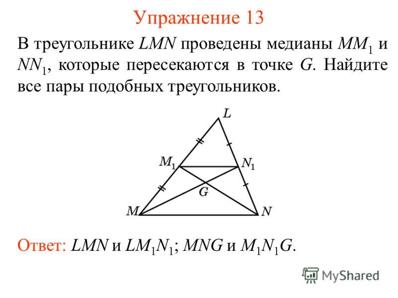 Упражнение 13 Ответ: LMN и LM 1 N 1 ; MNG и M 1 N 1 G. В треугольнике LMN проведены медианы MM 1 и NN 1, которые пересекаются в точке G. Найдите все пары подобных треугольников.
