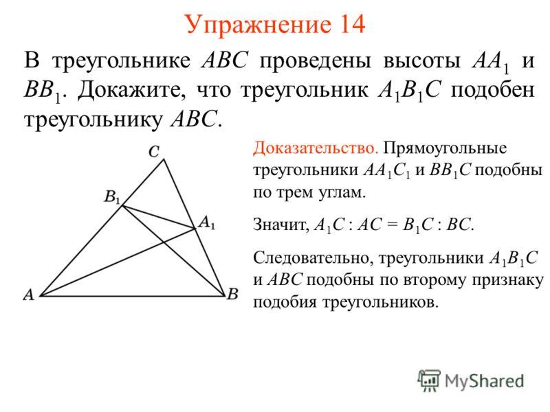 Упражнение 14 Доказательство. Прямоугольные треугольники AA 1 C 1 и BB 1 С подобны по трем углам. Значит, A 1 C : AC = B 1 C : BC. Следовательно, треугольники A 1 B 1 C и ABC подобны по второму признаку подобия треугольников. В треугольнике ABC прове