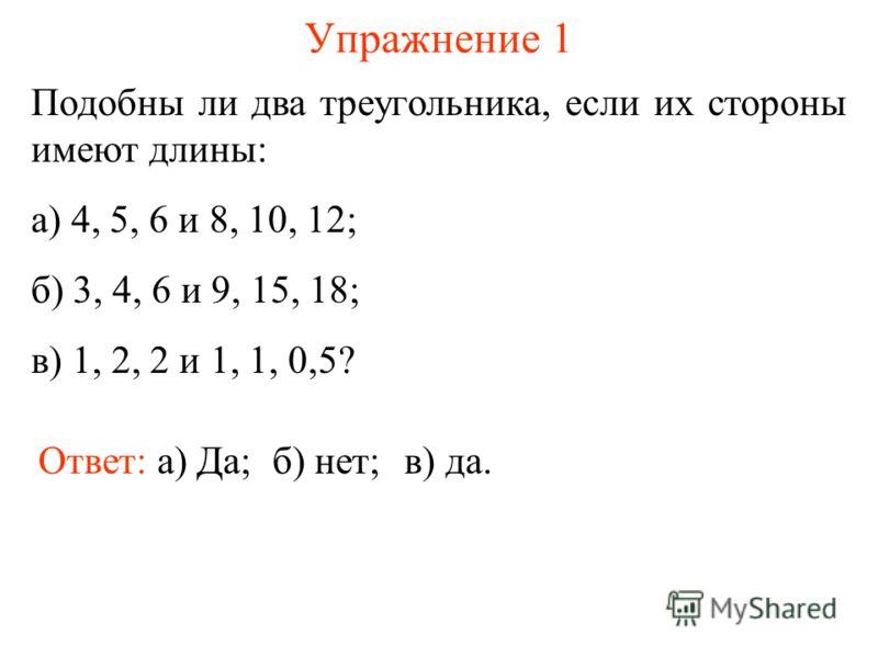 Упражнение 1 Подобны ли два треугольника, если их стороны имеют длины: а) 4, 5, 6 и 8, 10, 12; б) 3, 4, 6 и 9, 15, 18; в) 1, 2, 2 и 1, 1, 0,5? Ответ: а) Да;б) нет;в) да.