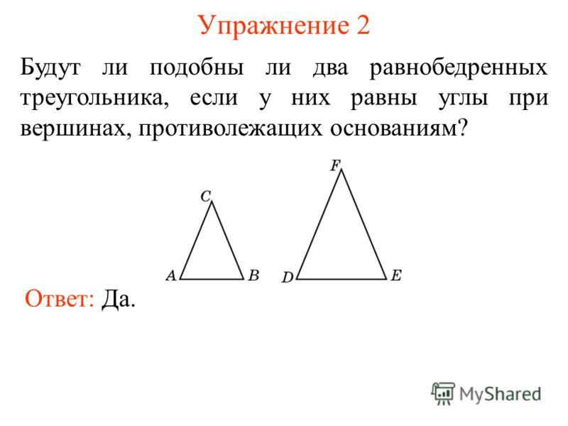 Упражнение 2 Будут ли подобны ли два равнобедренных треугольника, если у них равны углы при вершинах, противолежащих основаниям? Ответ: Да.