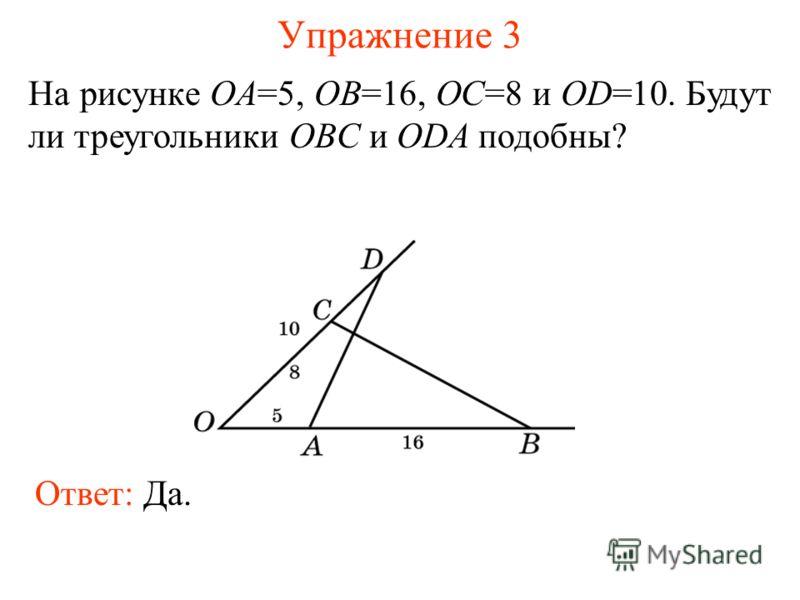Упражнение 3 На рисунке OA=5, OB=16, OC=8 и OD=10. Будут ли треугольники OBC и ODA подобны? Ответ: Да.
